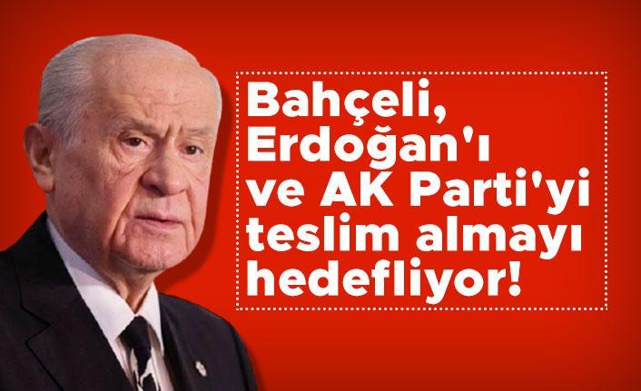 Bahçeli, Erdoğan'ı ve AK Parti'yi teslim almayı hedefliyor!
