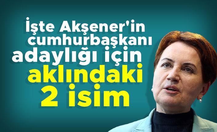 İşte Akşener'in cumhurbaşkanı adaylığı için aklındaki 2 isim