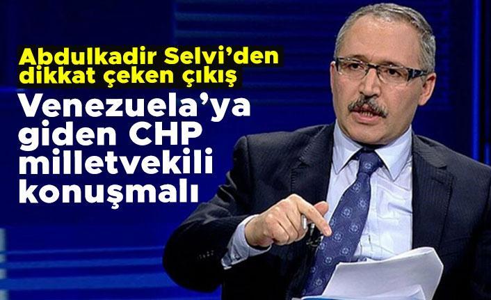 Abdulkadir Selvi: Venezuela'ya giden CHP milletvekili konuşmalı