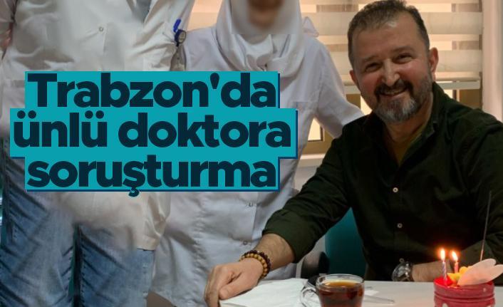 Trabzon'da ünlü doktora soruşturma!