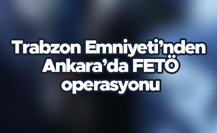 Trabzon Emniyeti'nden Ankara'da FETÖ operasyonu
