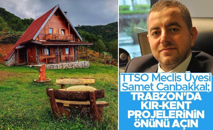 TTSO Meclis Üyesi Samet Canbakkal; 'Trabzon'da Kır-Kent projelerin önünü açın'