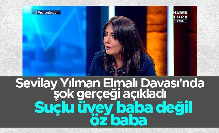 Elmalı Davası'nda şok gerçeği açıklayan Sevilay Yılman; Suçlu üvey baba değil öz baba