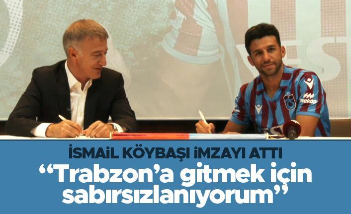 """İsmail Köybaşı imzayı attı: """"Trabzon'a gitmek için sabırsızlanıyorum"""""""