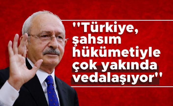 Kılıçdaroğlu: ''Türkiye, şahsım hükümetiyle çok yakında vedalaşıyor''