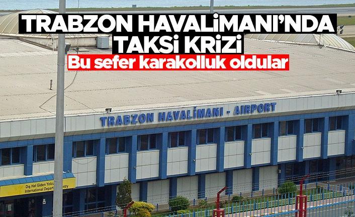 Trabzon Havalimanı'nda taksi krizi - Bu sefer karakolluk oldular