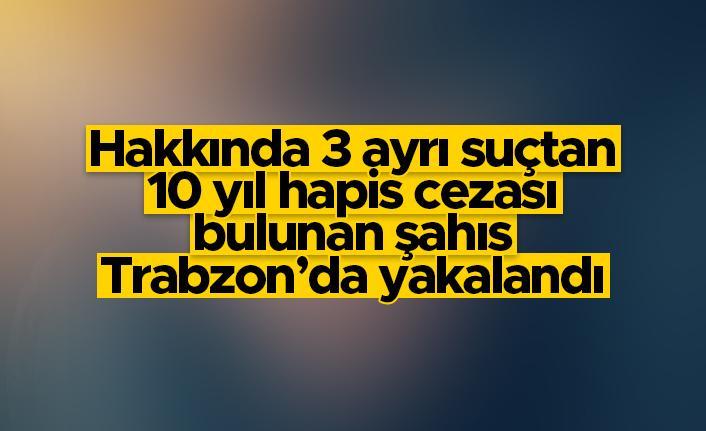 10 yıl kesinleşmiş cezası bulunan şahıs Trabzon'da yakalandı